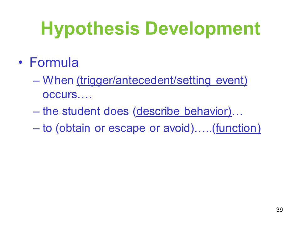 Hypothesis Development Formula –When (trigger/antecedent/setting event) occurs…. –the student does (describe behavior)… –to (obtain or escape or avoid