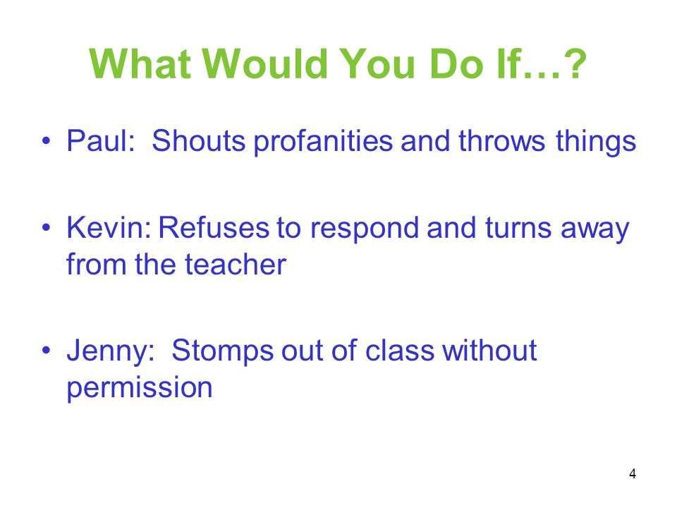 What Would You Do If…? Paul: Shouts profanities and throws things Kevin: Refuses to respond and turns away from the teacher Jenny: Stomps out of class