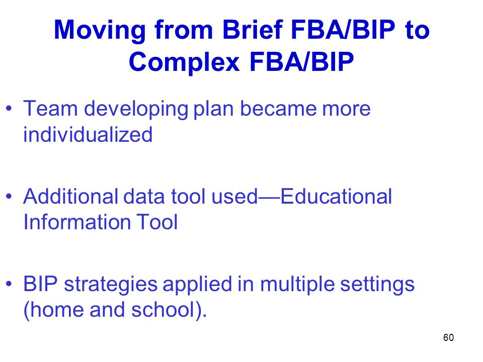 Moving from Brief FBA/BIP to Complex FBA/BIP Team developing plan became more individualized Additional data tool usedEducational Information Tool BIP