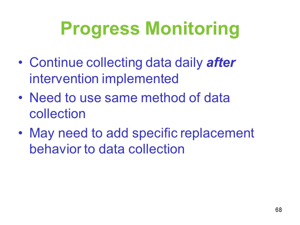 Progress Monitoring Continue collecting data daily after intervention implemented Need to use same method of data collection May need to add specific