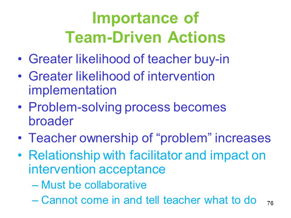 Importance of Team-Driven Actions Greater likelihood of teacher buy-in Greater likelihood of intervention implementation Problem-solving process becom