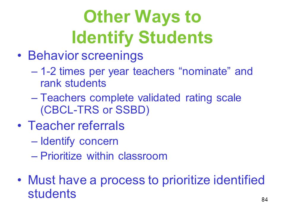 Other Ways to Identify Students Behavior screenings –1-2 times per year teachers nominate and rank students –Teachers complete validated rating scale