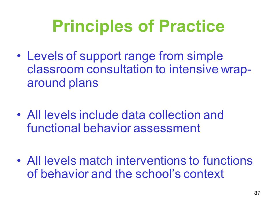 Principles of Practice Levels of support range from simple classroom consultation to intensive wrap- around plans All levels include data collection a
