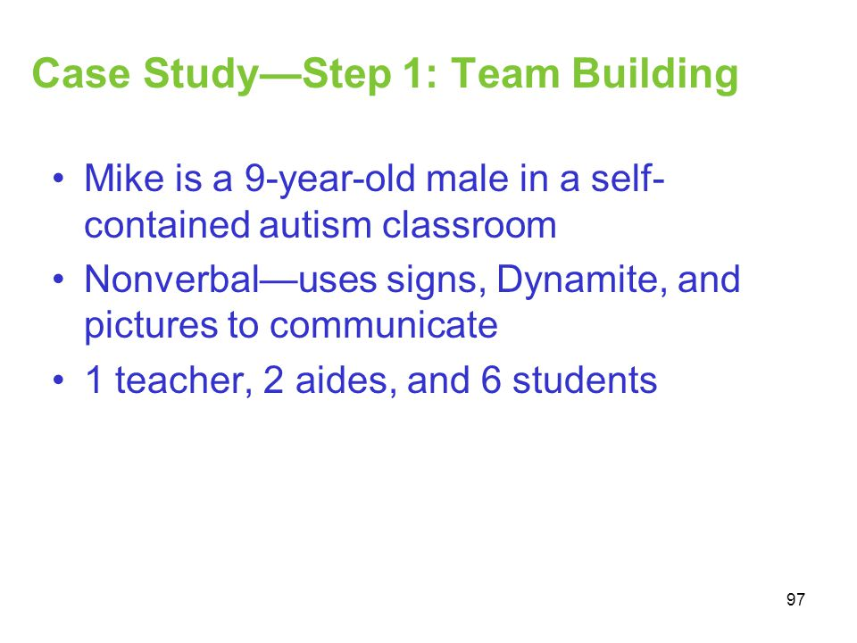 Case StudyStep 1: Team Building Mike is a 9-year-old male in a self- contained autism classroom Nonverbaluses signs, Dynamite, and pictures to communi