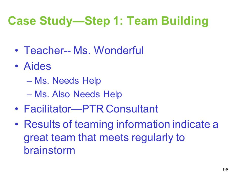 Case StudyStep 1: Team Building Teacher-- Ms. Wonderful Aides –Ms. Needs Help –Ms. Also Needs Help FacilitatorPTR Consultant Results of teaming inform