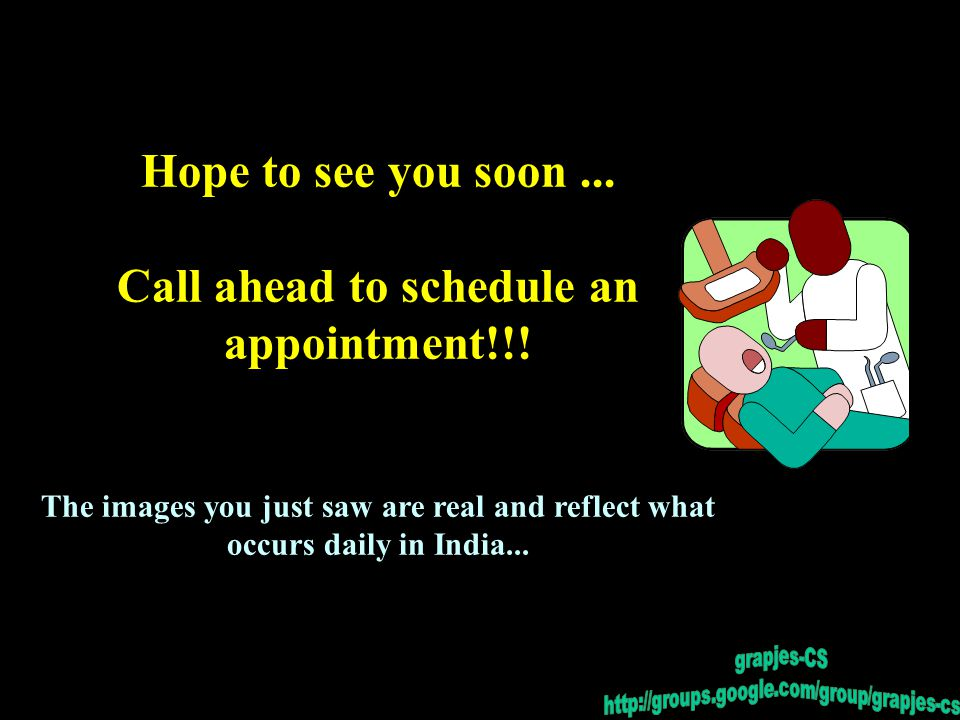 Hope to see you soon... Call ahead to schedule an appointment!!! The images you just saw are real and reflect what occurs daily in India...