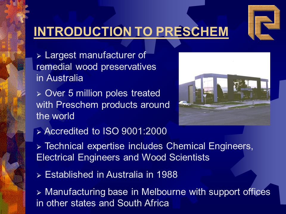 INTRODUCTION TO PRESCHEM Largest manufacturer of remedial wood preservatives in Australia Accredited to ISO 9001:2000 Technical expertise includes Che