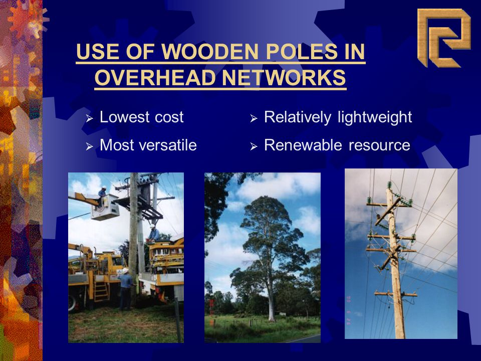 USE OF WOODEN POLES IN OVERHEAD NETWORKS Lowest cost Most versatile Relatively lightweight Renewable resource