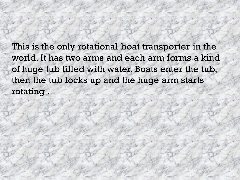 This is the only rotational boat transporter in the world. It has two arms and each arm forms a kind of huge tub filled with water. Boats enter the tu