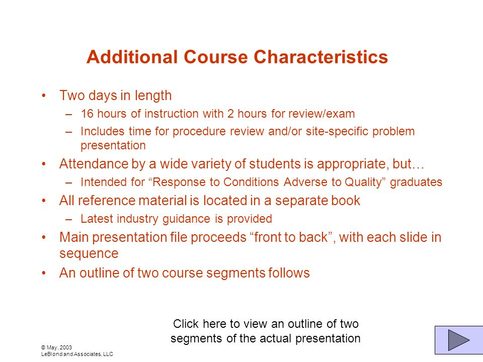 © May, 2003 LeBlond and Associates, LLC Additional Course Characteristics Two days in length –16 hours of instruction with 2 hours for review/exam –Includes time for procedure review and/or site-specific problem presentation Attendance by a wide variety of students is appropriate, but… –Intended for Response to Conditions Adverse to Quality graduates All reference material is located in a separate book –Latest industry guidance is provided Main presentation file proceeds front to back, with each slide in sequence An outline of two course segments follows Click here to view an outline of two segments of the actual presentation