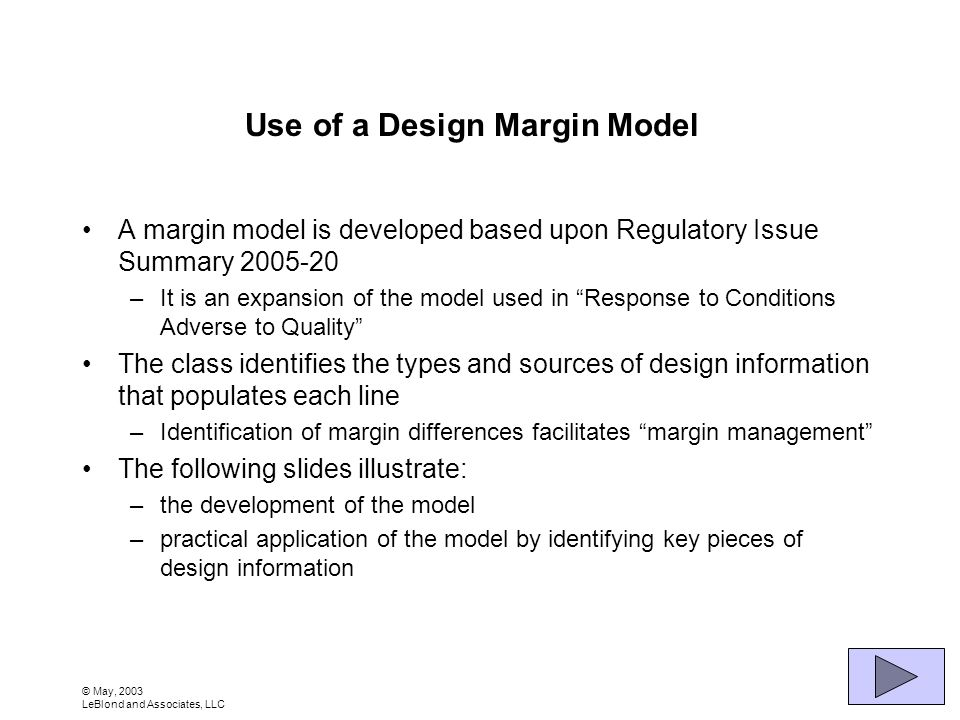 © May, 2003 LeBlond and Associates, LLC Use of a Design Margin Model A margin model is developed based upon Regulatory Issue Summary 2005-20 –It is an expansion of the model used in Response to Conditions Adverse to Quality The class identifies the types and sources of design information that populates each line –Identification of margin differences facilitates margin management The following slides illustrate: –the development of the model –practical application of the model by identifying key pieces of design information