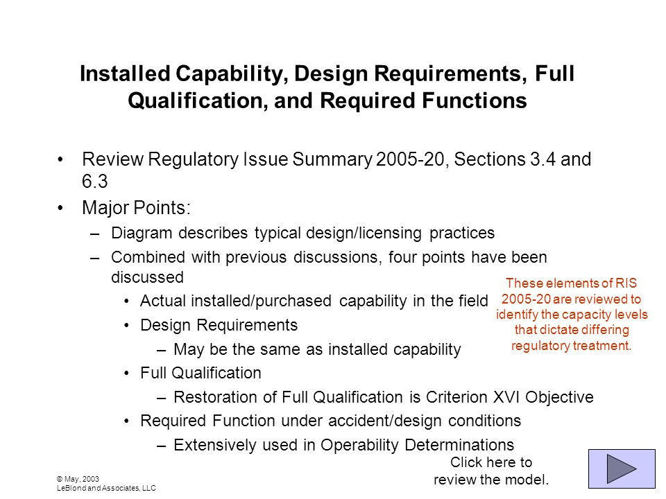 © May, 2003 LeBlond and Associates, LLC Installed Capability, Design Requirements, Full Qualification, and Required Functions Review Regulatory Issue Summary 2005-20, Sections 3.4 and 6.3 Major Points: –Diagram describes typical design/licensing practices –Combined with previous discussions, four points have been discussed Actual installed/purchased capability in the field Design Requirements –May be the same as installed capability Full Qualification –Restoration of Full Qualification is Criterion XVI Objective Required Function under accident/design conditions –Extensively used in Operability Determinations These elements of RIS 2005-20 are reviewed to identify the capacity levels that dictate differing regulatory treatment.