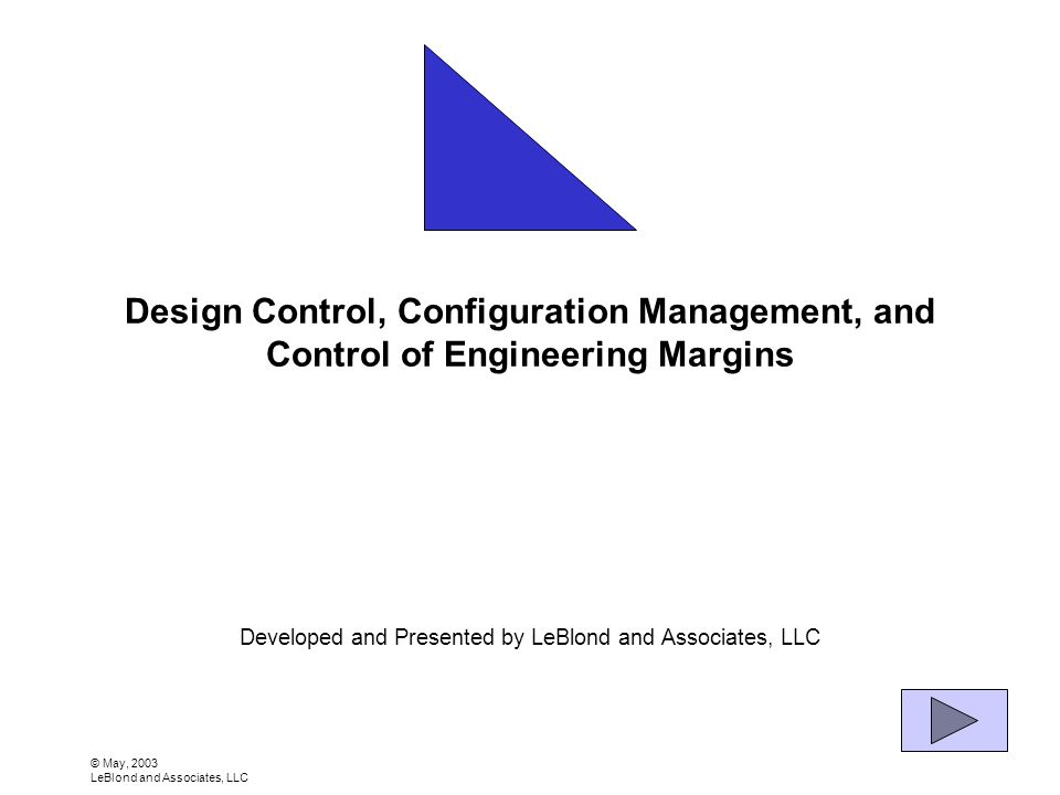 © May, 2003 LeBlond and Associates, LLC Design Control, Configuration Management, and Control of Engineering Margins Developed and Presented by LeBlond and Associates, LLC