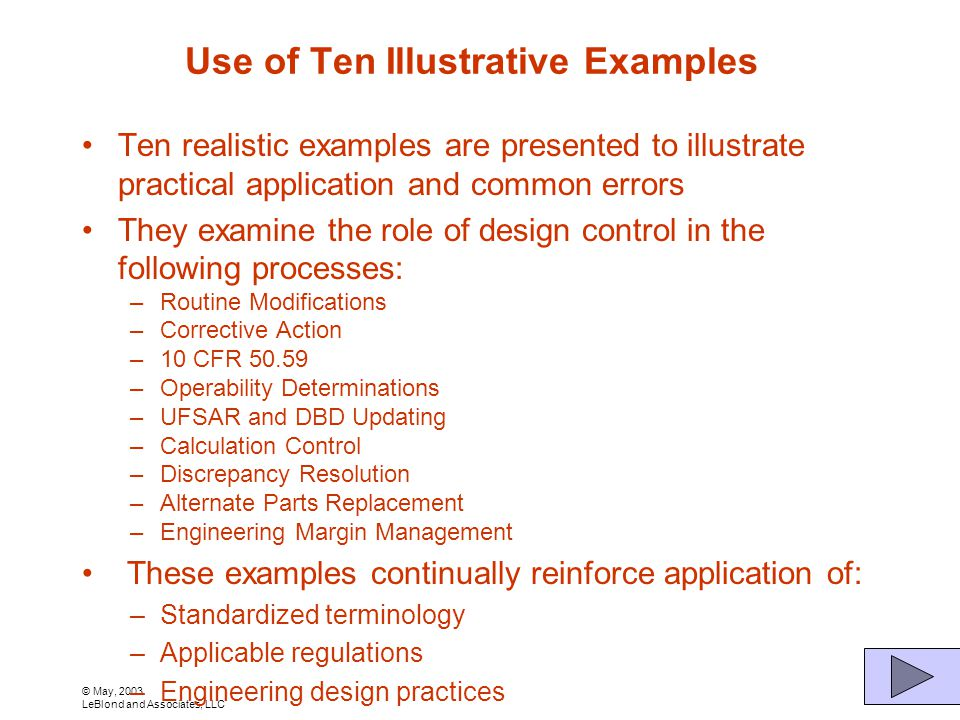 © May, 2003 LeBlond and Associates, LLC Use of Ten Illustrative Examples Ten realistic examples are presented to illustrate practical application and common errors They examine the role of design control in the following processes: –Routine Modifications –Corrective Action –10 CFR 50.59 –Operability Determinations –UFSAR and DBD Updating –Calculation Control –Discrepancy Resolution –Alternate Parts Replacement –Engineering Margin Management These examples continually reinforce application of: –Standardized terminology –Applicable regulations –Engineering design practices