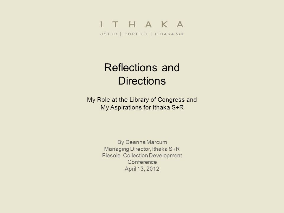 Reflections and Directions My Role at the Library of Congress and My Aspirations for Ithaka S+R By Deanna Marcum Managing Director, Ithaka S+R Fiesole Collection Development Conference April 13, 2012
