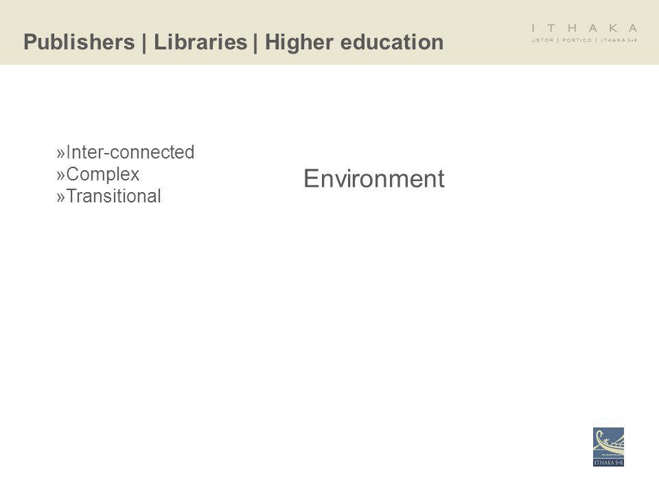 »Inter-connected »Complex »Transitional Publishers | Libraries | Higher education Environment