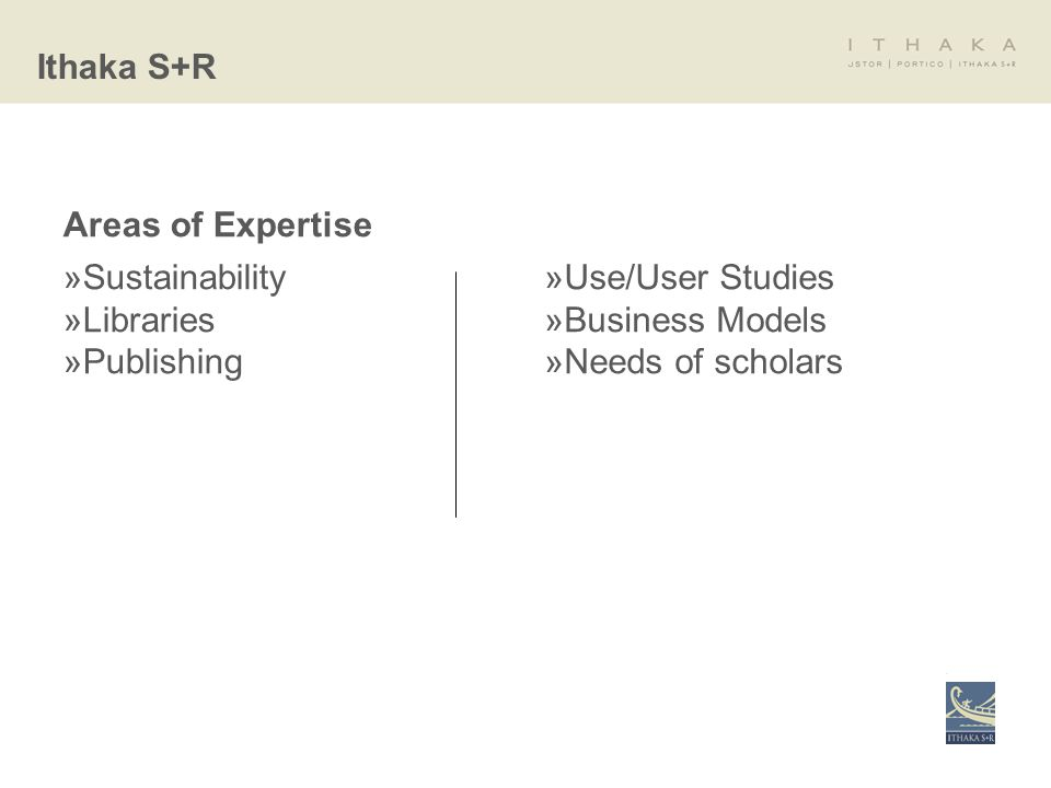 Areas of Expertise »Sustainability »Libraries »Publishing »Use/User Studies »Business Models »Needs of scholars Ithaka S+R