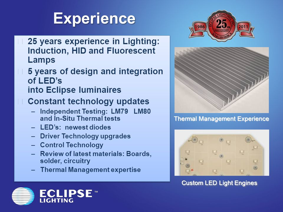 Experience 25 years experience in Lighting: Induction, HID and Fluorescent Lamps 5 years of design and integration of LEDs into Eclipse luminaires Con