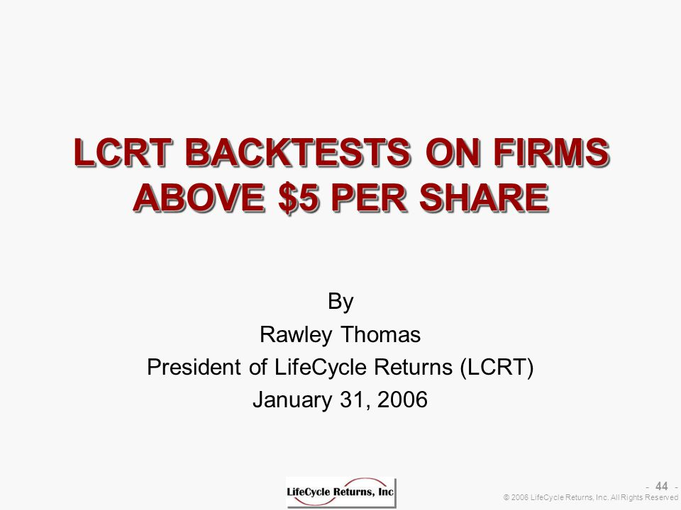 - 44 - © 2006 LifeCycle Returns, Inc. All Rights Reserved LCRT BACKTESTS ON FIRMS ABOVE $5 PER SHARE By Rawley Thomas President of LifeCycle Returns (