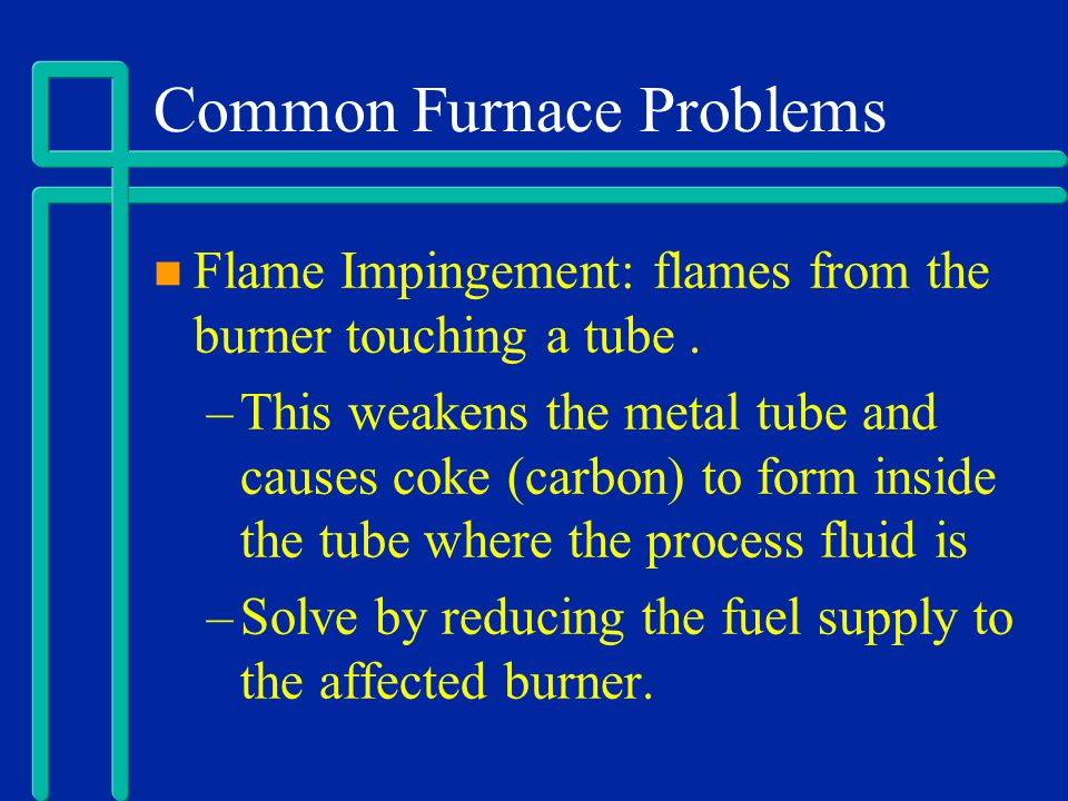 Common Furnace Problems Flame Impingement: flames from the burner touching a tube. –This weakens the metal tube and causes coke (carbon) to form insid
