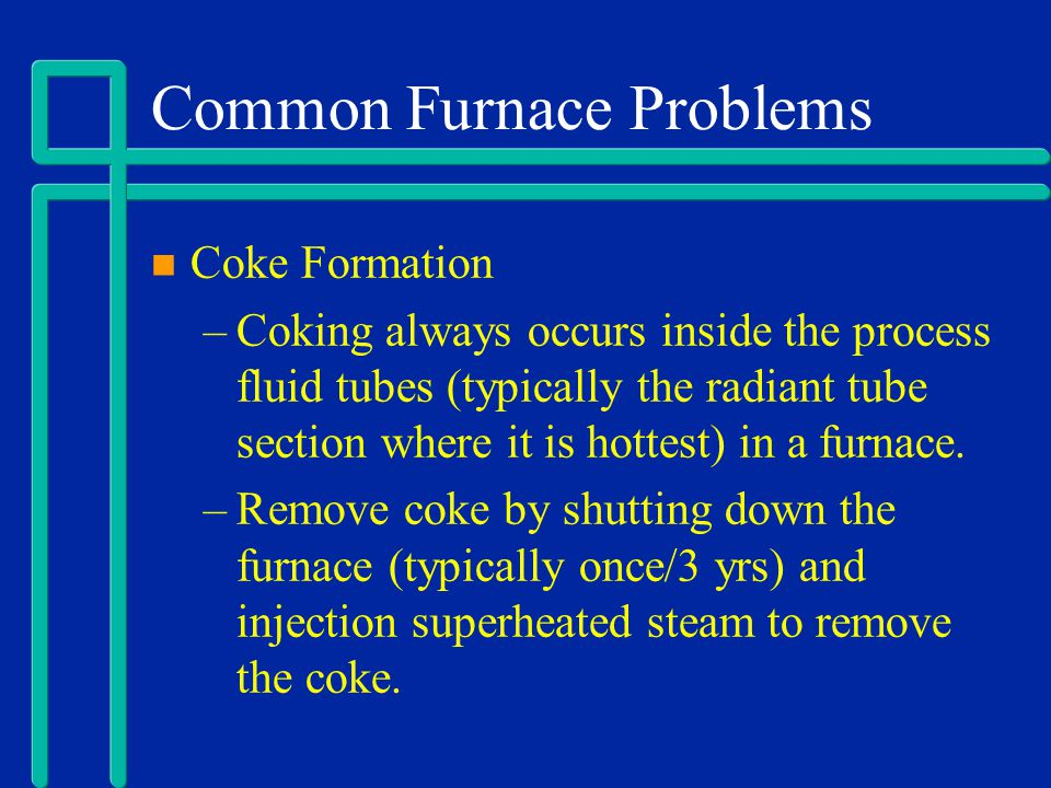 Common Furnace Problems Coke Formation –Coking always occurs inside the process fluid tubes (typically the radiant tube section where it is hottest) i