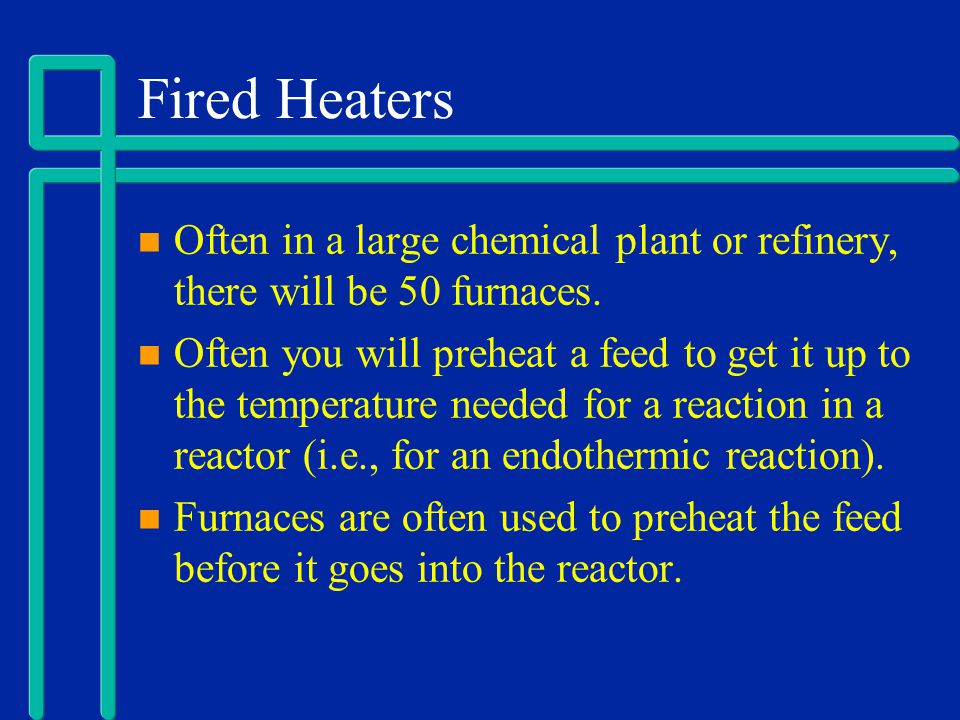 Fired Heaters Often in a large chemical plant or refinery, there will be 50 furnaces. Often you will preheat a feed to get it up to the temperature ne