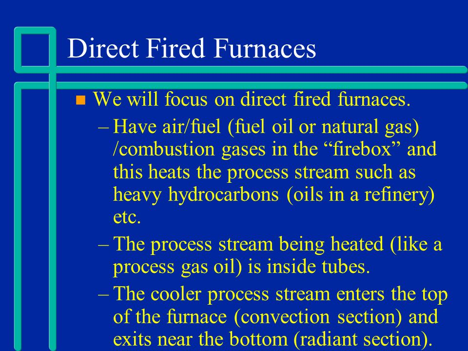 Direct Fired Furnaces We will focus on direct fired furnaces. –Have air/fuel (fuel oil or natural gas) /combustion gases in the firebox and this heats