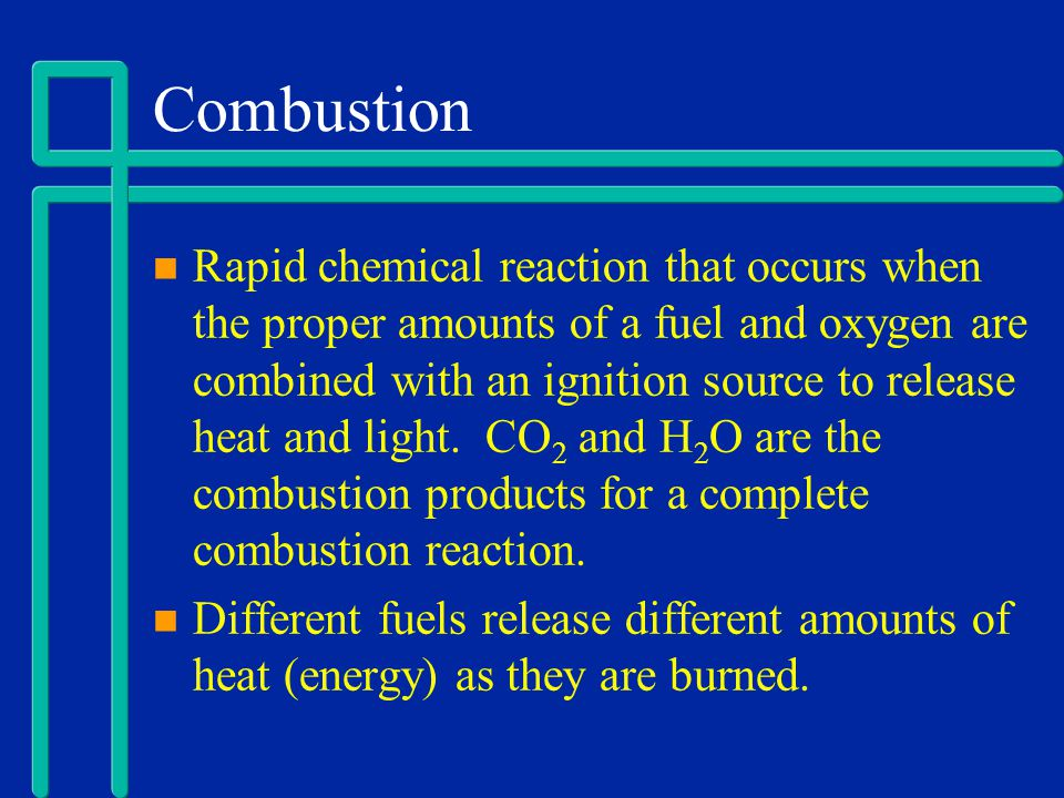 Combustion Rapid chemical reaction that occurs when the proper amounts of a fuel and oxygen are combined with an ignition source to release heat and l