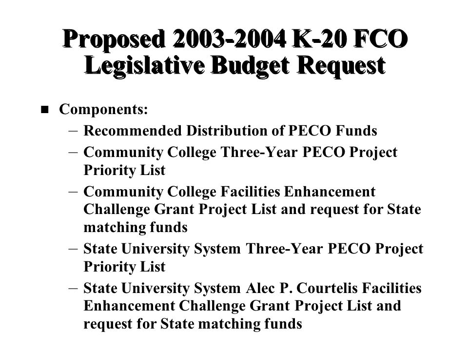 Proposed 2003-2004 K-20 FCO Legislative Budget Request Components: – – Recommended Distribution of PECO Funds – – Community College Three-Year PECO Project Priority List – – Community College Facilities Enhancement Challenge Grant Project List and request for State matching funds – – State University System Three-Year PECO Project Priority List – – State University System Alec P.