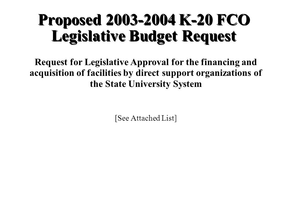 Proposed K-20 FCO Legislative Budget Request Request for Legislative Approval for the financing and acquisition of facilities by direct support organizations of the State University System [See Attached List]