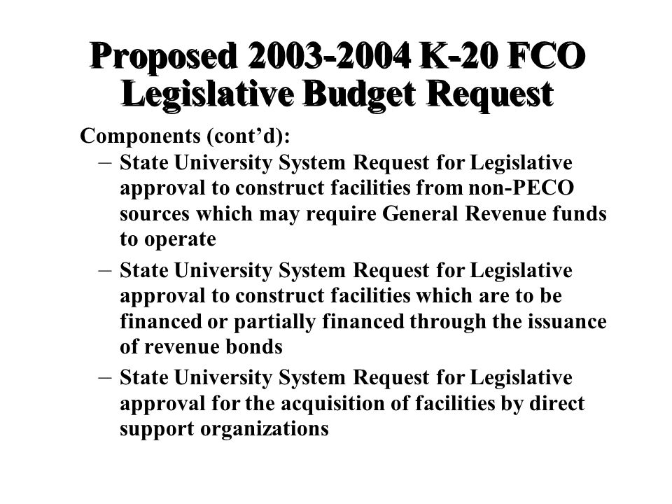 Proposed K-20 FCO Legislative Budget Request – – State University System Request for Legislative approval to construct facilities from non-PECO sources which may require General Revenue funds to operate – – State University System Request for Legislative approval to construct facilities which are to be financed or partially financed through the issuance of revenue bonds – – State University System Request for Legislative approval for the acquisition of facilities by direct support organizations Components (contd):