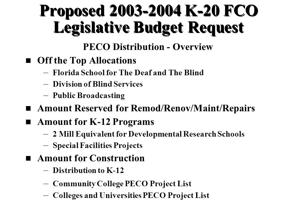 Proposed K-20 FCO Legislative Budget Request PECO Distribution - Overview Off the Top Allocations – – Florida School for The Deaf and The Blind – – Division of Blind Services – – Public Broadcasting Amount Reserved for Remod/Renov/Maint/Repairs Amount for K-12 Programs – – 2 Mill Equivalent for Developmental Research Schools – – Special Facilities Projects Amount for Construction – – Distribution to K-12 – – Community College PECO Project List – – Colleges and Universities PECO Project List