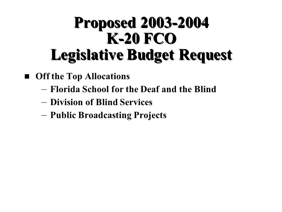 Proposed K-20 FCO Legislative Budget Request Off the Top Allocations – – Florida School for the Deaf and the Blind – – Division of Blind Services – – Public Broadcasting Projects