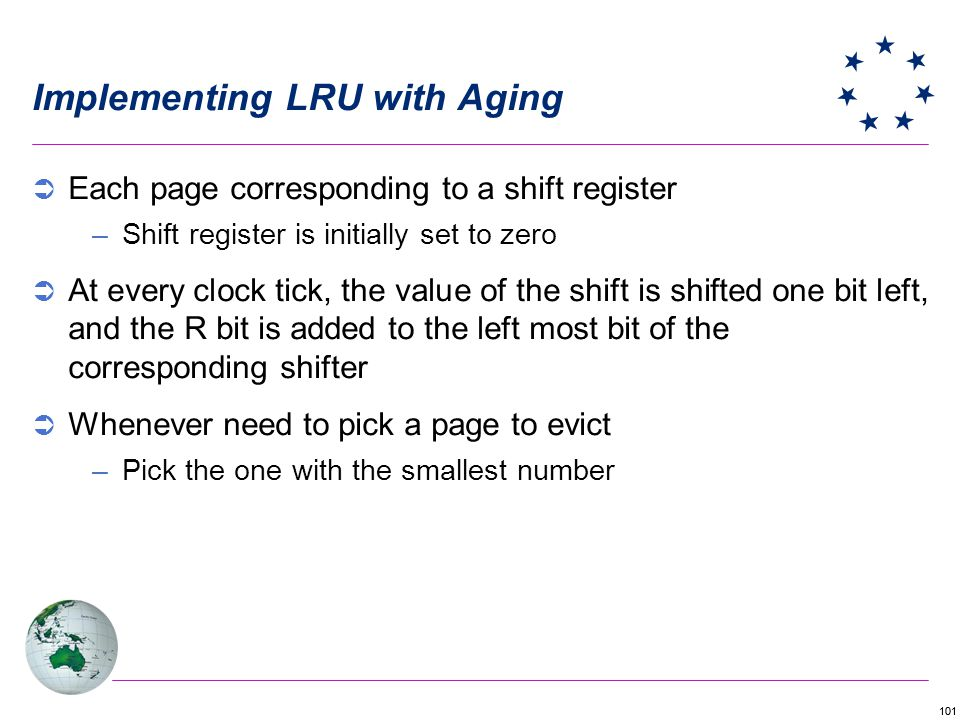 101 Implementing LRU with Aging Each page corresponding to a shift register –Shift register is initially set to zero At every clock tick, the value of the shift is shifted one bit left, and the R bit is added to the left most bit of the corresponding shifter Whenever need to pick a page to evict –Pick the one with the smallest number