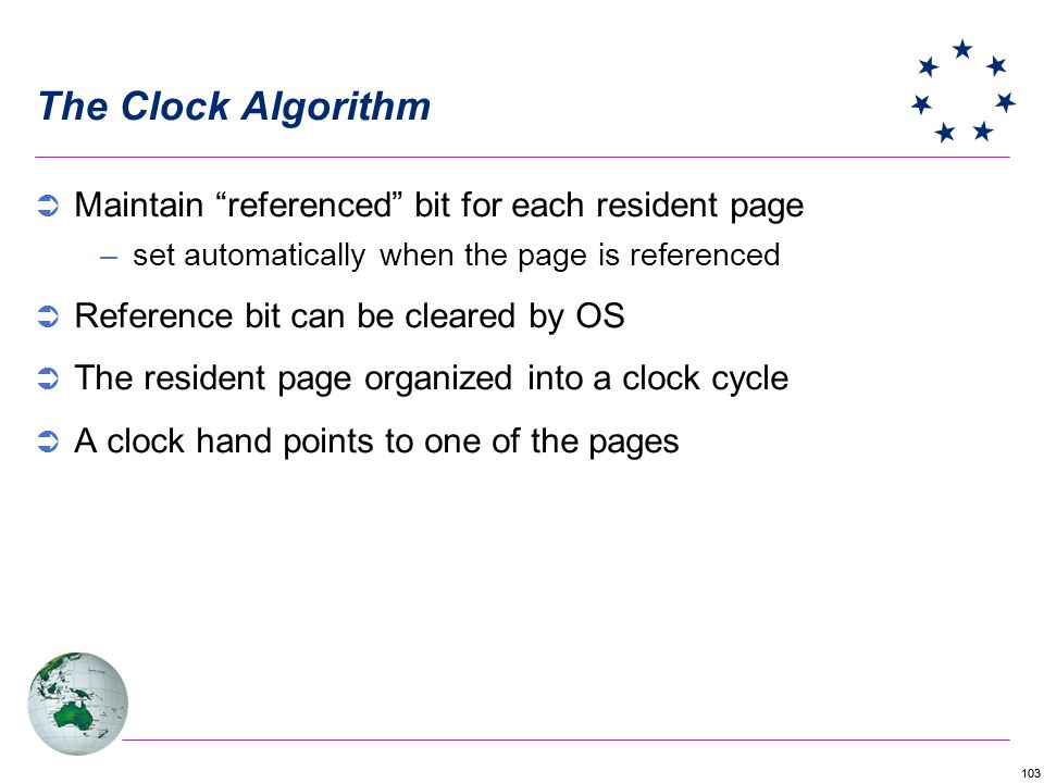 103 The Clock Algorithm Maintain referenced bit for each resident page –set automatically when the page is referenced Reference bit can be cleared by OS The resident page organized into a clock cycle A clock hand points to one of the pages