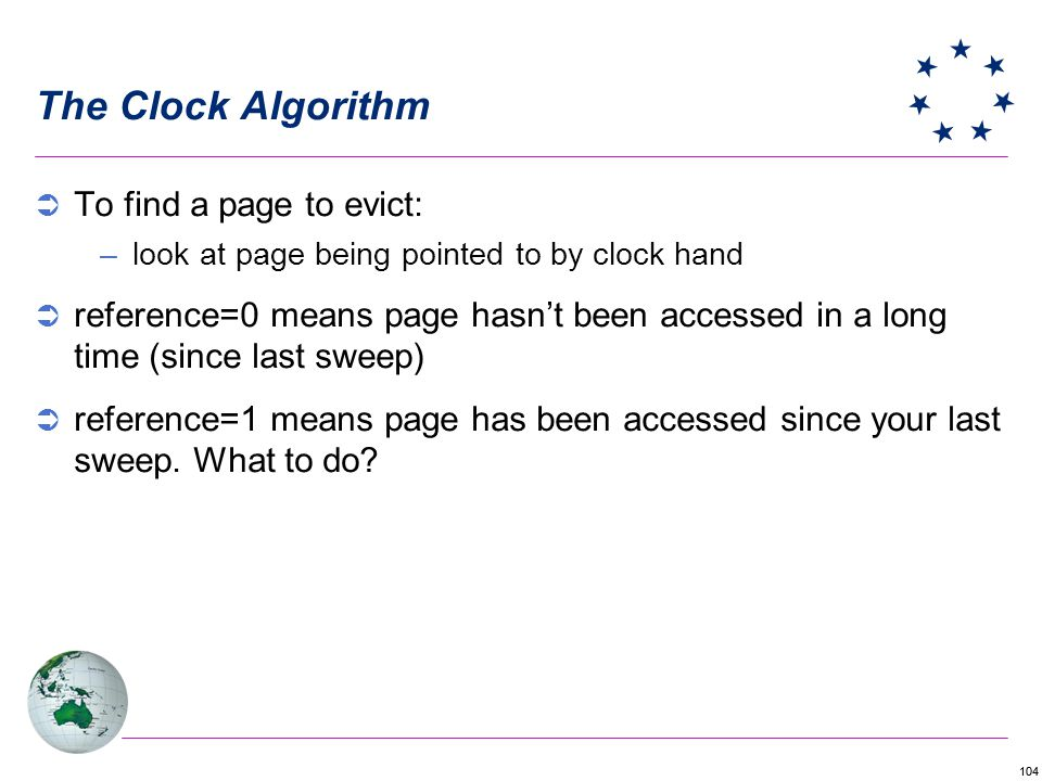104 The Clock Algorithm To find a page to evict: –look at page being pointed to by clock hand reference=0 means page hasnt been accessed in a long tim
