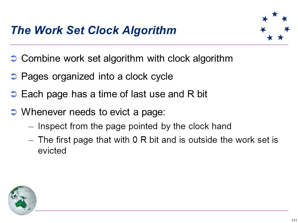 111 The Work Set Clock Algorithm Combine work set algorithm with clock algorithm Pages organized into a clock cycle Each page has a time of last use a