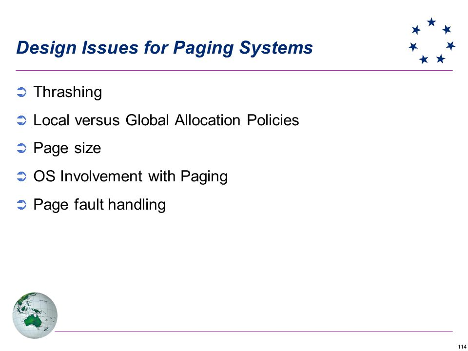 114 Design Issues for Paging Systems Thrashing Local versus Global Allocation Policies Page size OS Involvement with Paging Page fault handling