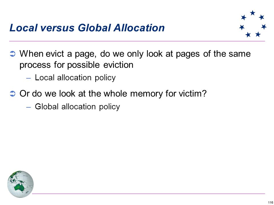 116 Local versus Global Allocation When evict a page, do we only look at pages of the same process for possible eviction –Local allocation policy Or d