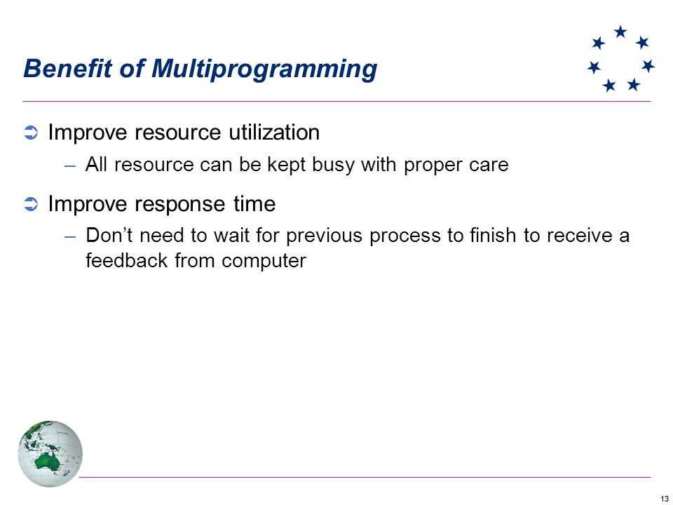13 Benefit of Multiprogramming Improve resource utilization –All resource can be kept busy with proper care Improve response time –Dont need to wait for previous process to finish to receive a feedback from computer