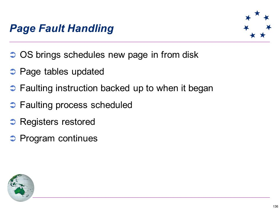136 Page Fault Handling OS brings schedules new page in from disk Page tables updated Faulting instruction backed up to when it began Faulting process scheduled Registers restored Program continues