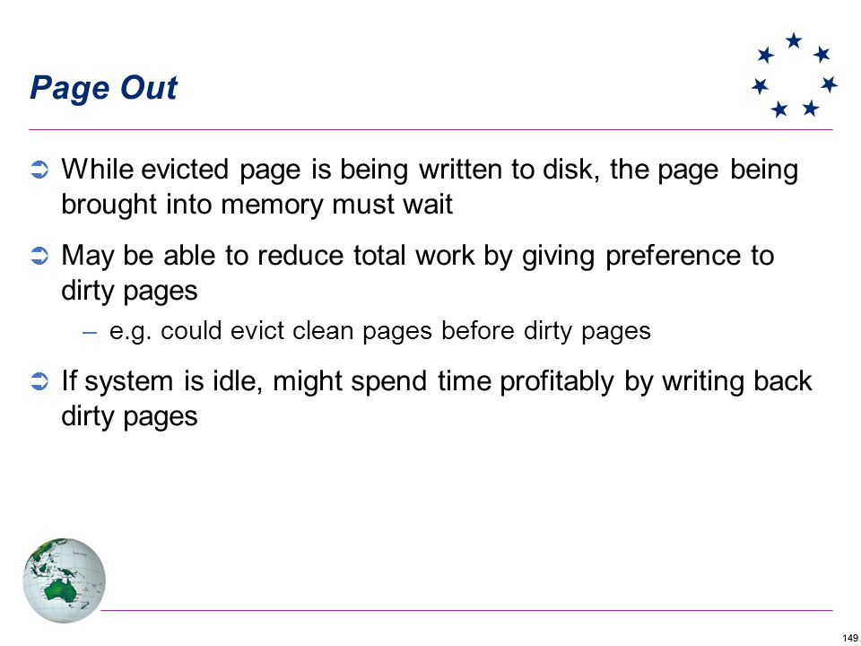 149 Page Out While evicted page is being written to disk, the page being brought into memory must wait May be able to reduce total work by giving preference to dirty pages –e.g.