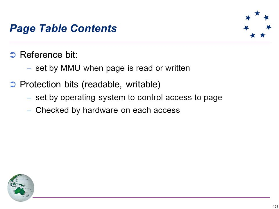 151 Page Table Contents Reference bit: –set by MMU when page is read or written Protection bits (readable, writable) –set by operating system to contr