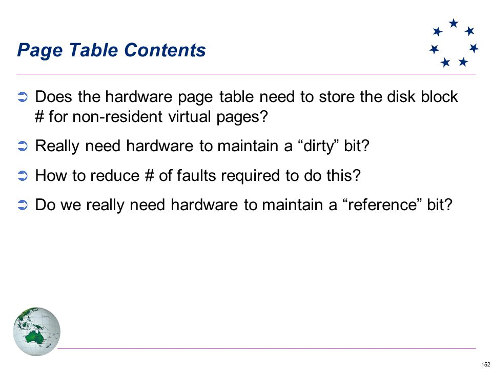 152 Page Table Contents Does the hardware page table need to store the disk block # for non-resident virtual pages? Really need hardware to maintain a