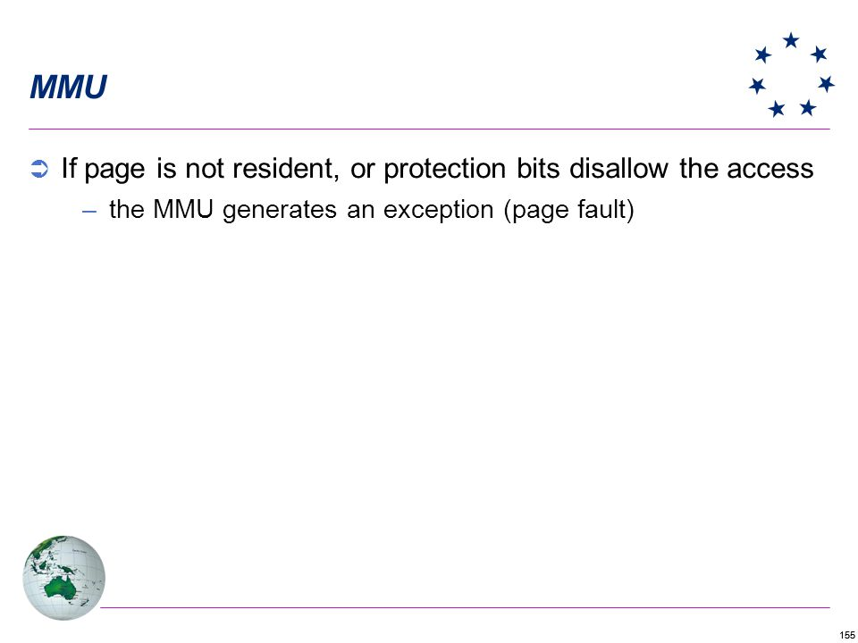 155 MMU If page is not resident, or protection bits disallow the access –the MMU generates an exception (page fault)