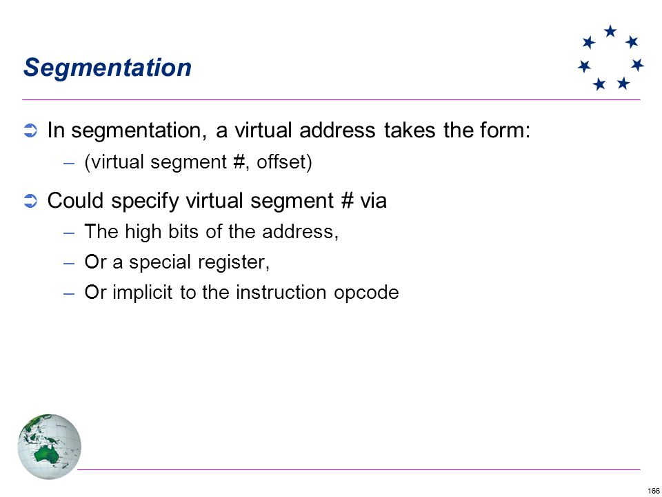 166 Segmentation In segmentation, a virtual address takes the form: –(virtual segment #, offset) Could specify virtual segment # via –The high bits of the address, –Or a special register, –Or implicit to the instruction opcode