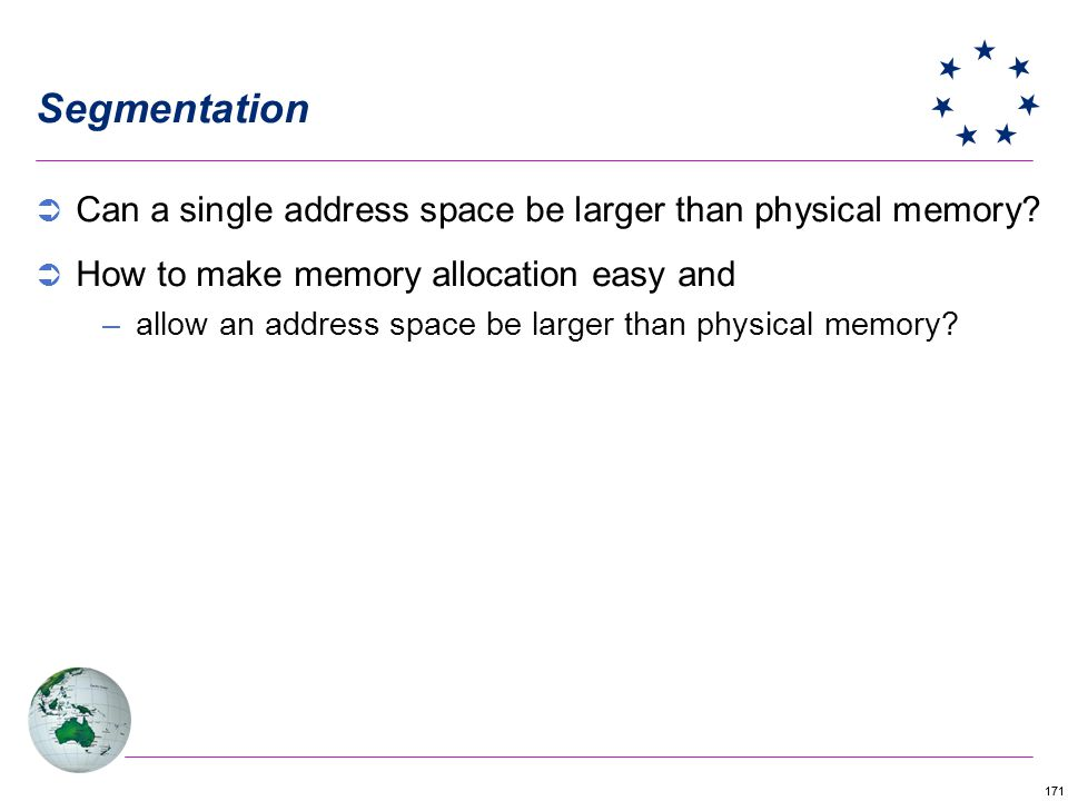 171 Segmentation Can a single address space be larger than physical memory? How to make memory allocation easy and –allow an address space be larger t