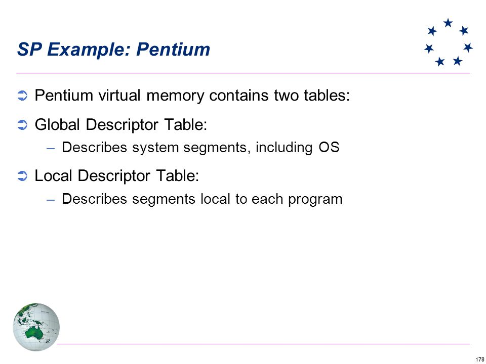 178 SP Example: Pentium Pentium virtual memory contains two tables: Global Descriptor Table: –Describes system segments, including OS Local Descriptor Table: –Describes segments local to each program