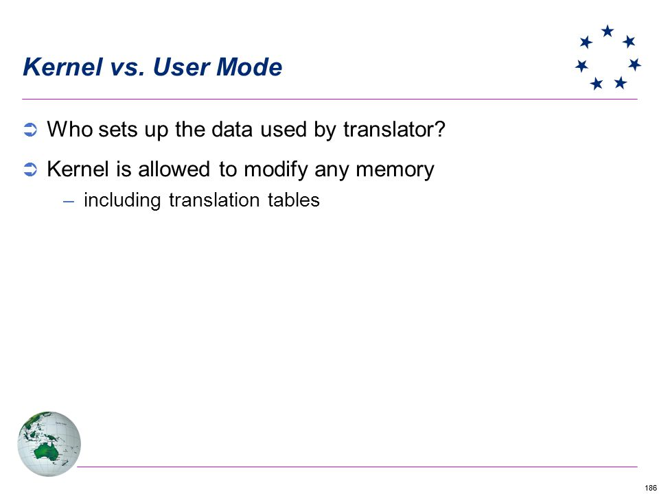 186 Kernel vs. User Mode Who sets up the data used by translator? Kernel is allowed to modify any memory –including translation tables