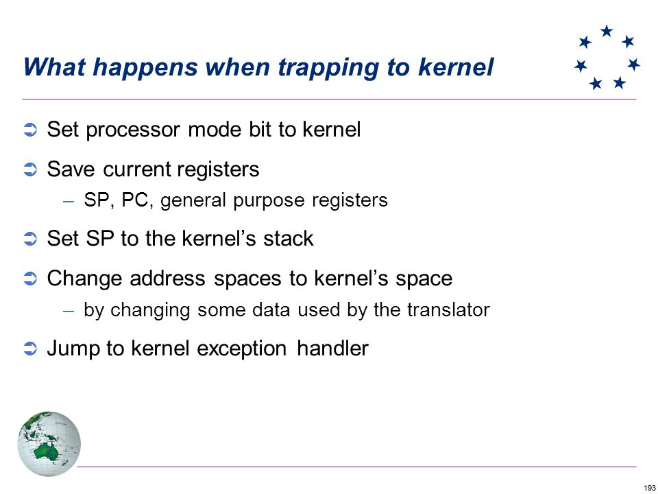 193 What happens when trapping to kernel Set processor mode bit to kernel Save current registers –SP, PC, general purpose registers Set SP to the kernels stack Change address spaces to kernels space –by changing some data used by the translator Jump to kernel exception handler